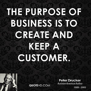 Peter Drucker Quote: The Purpose Of Business Is To Create And Keep A Customer